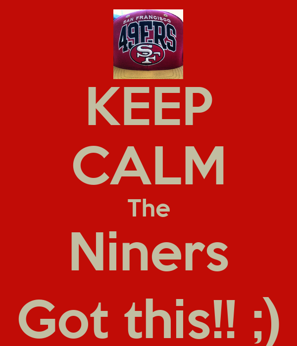 KEEP CALM The Niners Got this!! ;)