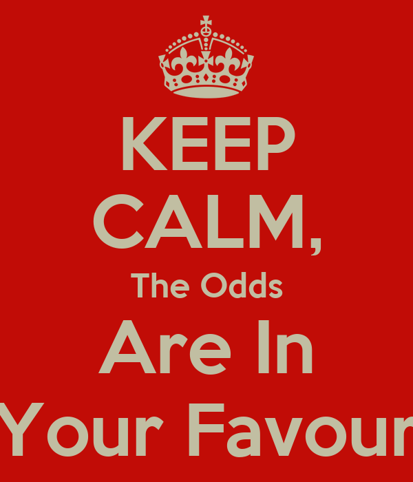 KEEP CALM, The Odds Are In Your Favour