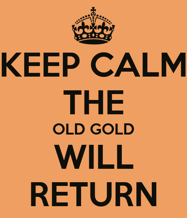 KEEP CALM THE OLD GOLD WILL RETURN