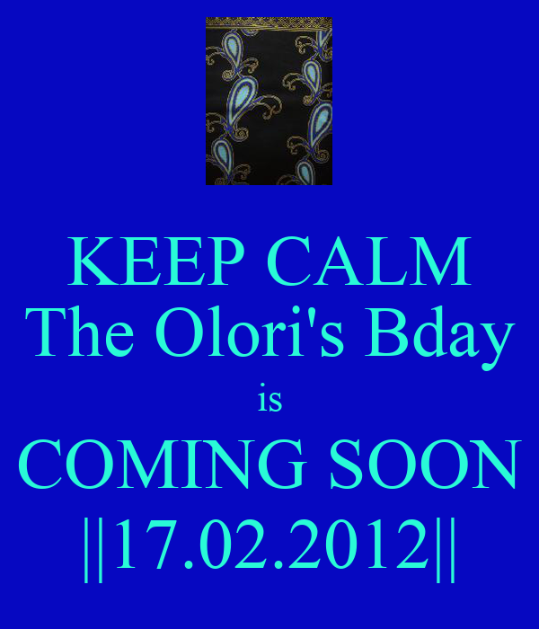 KEEP CALM The Olori's Bday is COMING SOON ||17.02.2012||