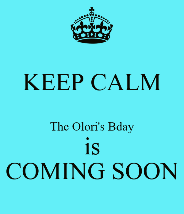 KEEP CALM   The Olori's Bday is COMING SOON
