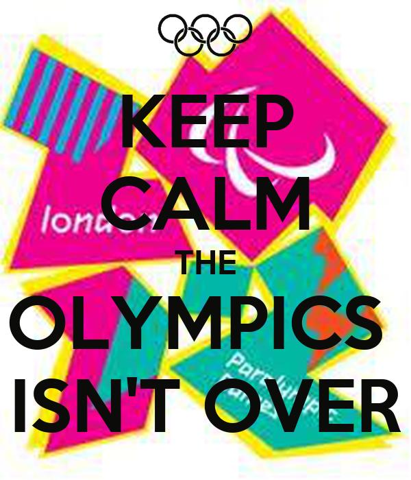 KEEP CALM THE OLYMPICS  ISN'T OVER