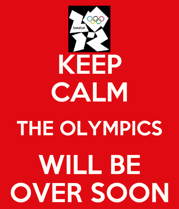 KEEP CALM THE OLYMPICS WILL BE OVER SOON