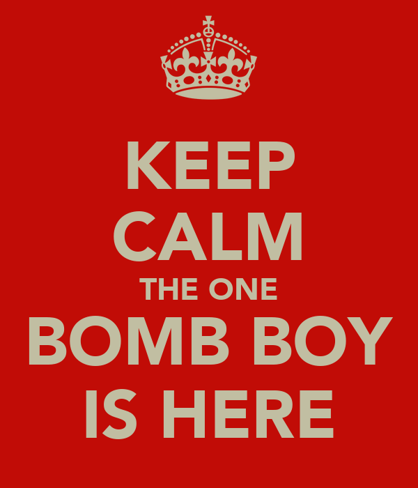 KEEP CALM THE ONE BOMB BOY IS HERE