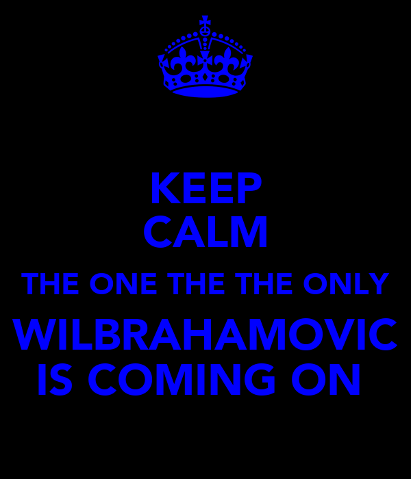 KEEP CALM THE ONE THE THE ONLY WILBRAHAMOVIC IS COMING ON