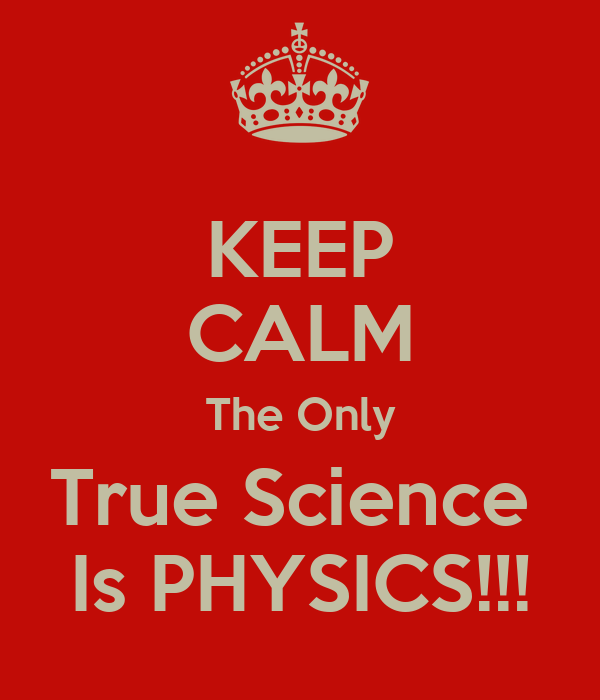 KEEP CALM The Only True Science  Is PHYSICS!!!