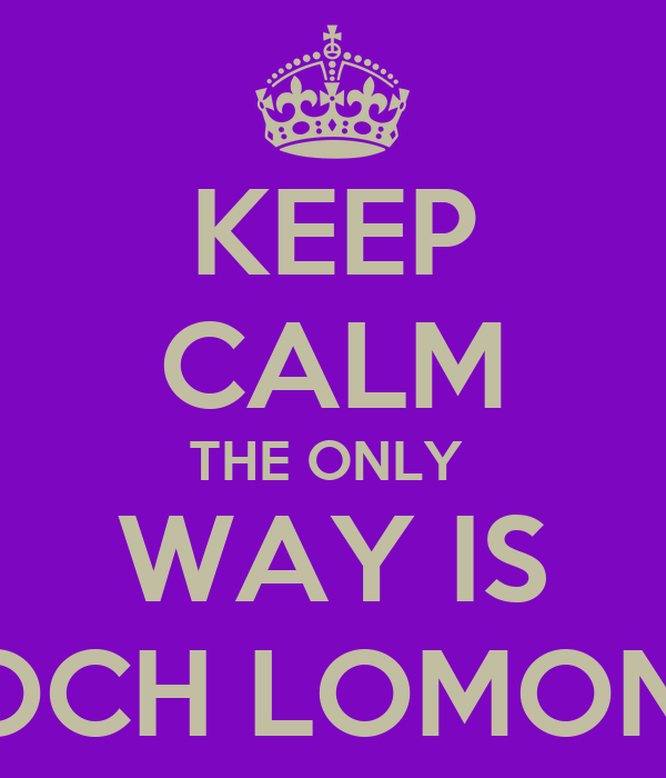 KEEP CALM THE ONLY  WAY IS LOCH LOMOND
