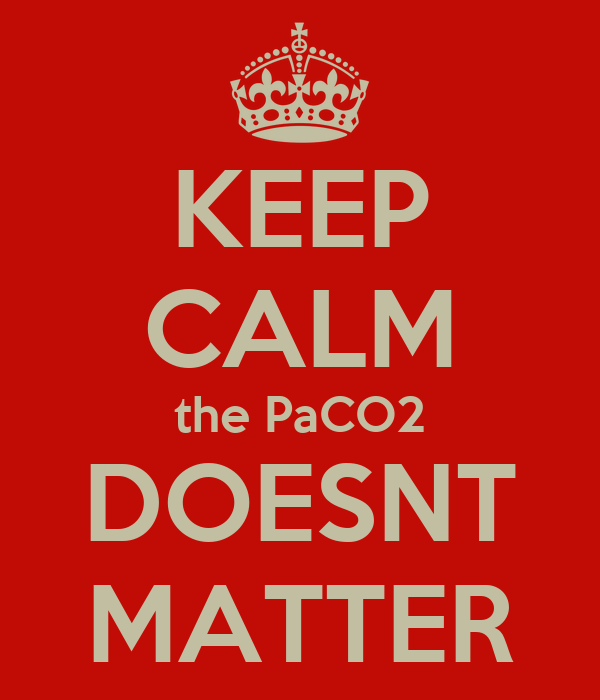 KEEP CALM the PaCO2 DOESNT MATTER