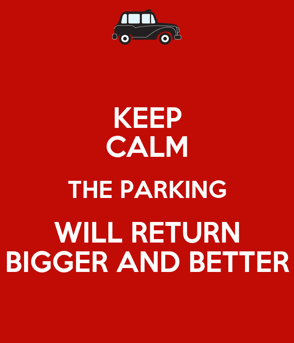 KEEP CALM THE PARKING WILL RETURN BIGGER AND BETTER