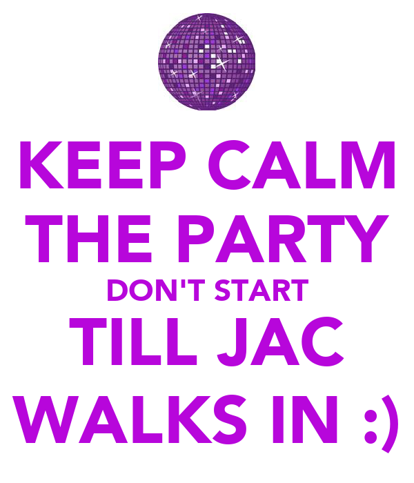 KEEP CALM THE PARTY DON'T START TILL JAC WALKS IN :)