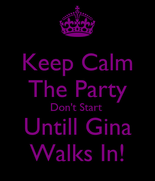 Keep Calm The Party Don't Start  Untill Gina Walks In!