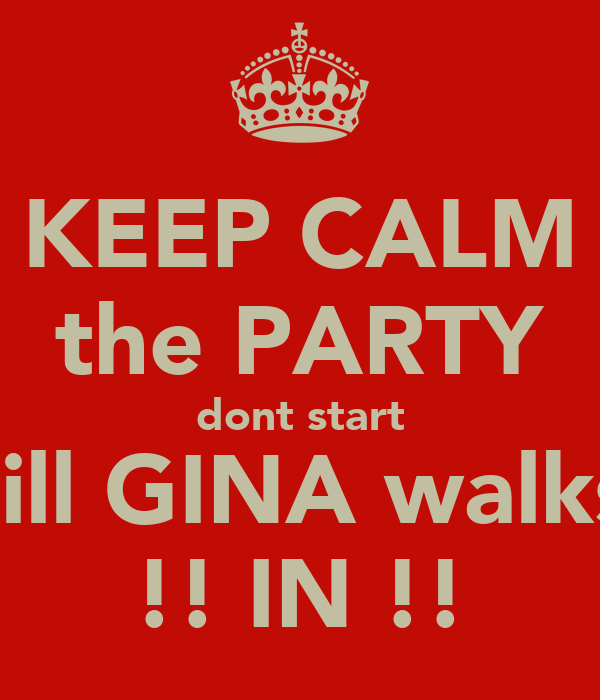 KEEP CALM the PARTY dont start till GINA walks !! IN !!
