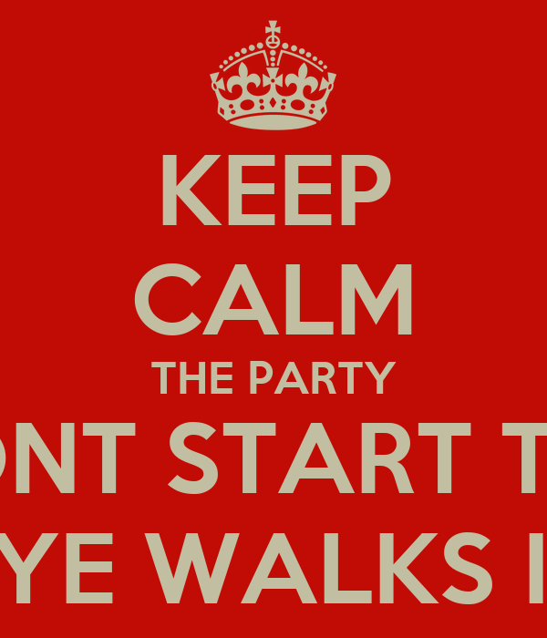 KEEP CALM THE PARTY DONT START TILL RYE WALKS IN