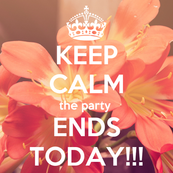 KEEP CALM the party  ENDS TODAY!!!