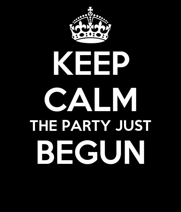 KEEP CALM THE PARTY JUST BEGUN