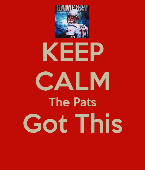 KEEP CALM The Pats Got This