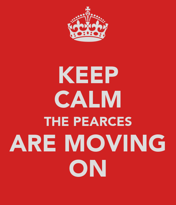 KEEP CALM THE PEARCES ARE MOVING ON