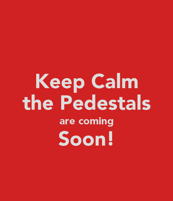 Keep Calm the Pedestals are coming Soon!