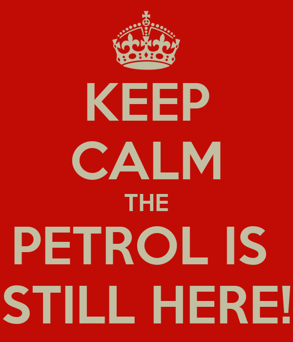 KEEP CALM THE PETROL IS  STILL HERE!