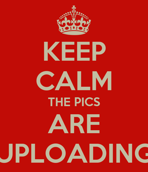 KEEP CALM THE PICS ARE UPLOADING