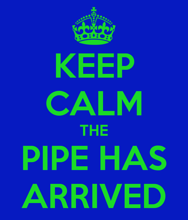 KEEP CALM THE PIPE HAS ARRIVED
