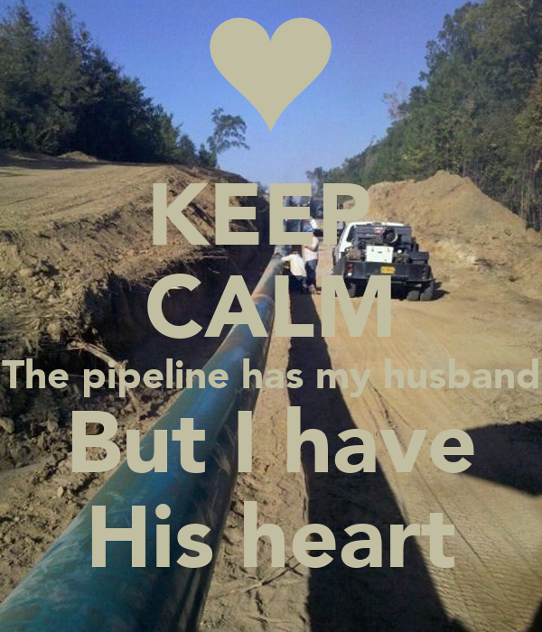 KEEP  CALM The pipeline has my husband But I have His heart