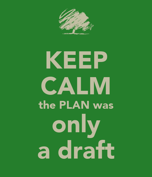 KEEP CALM the PLAN was only a draft