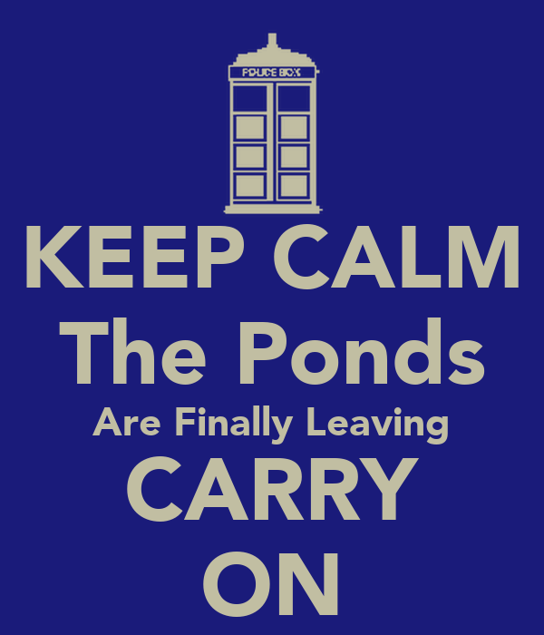 KEEP CALM The Ponds Are Finally Leaving CARRY ON