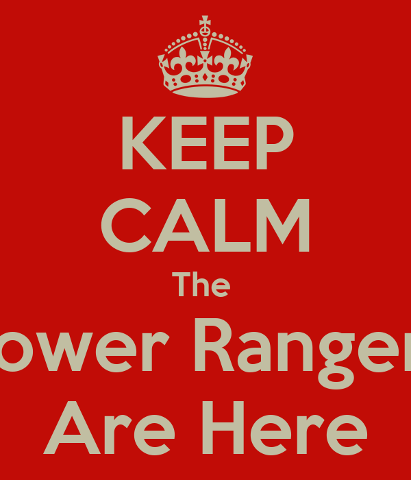 KEEP CALM The  Power Rangers Are Here
