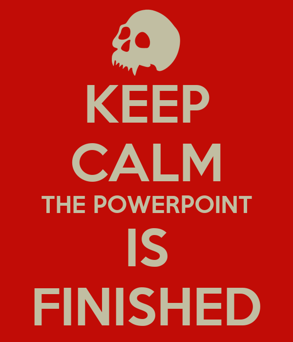 KEEP CALM THE POWERPOINT IS FINISHED