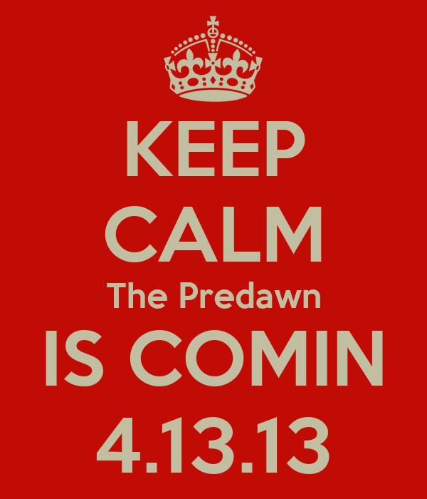 KEEP CALM The Predawn IS COMIN 4.13.13