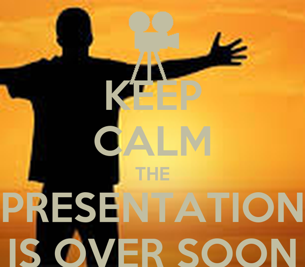 KEEP CALM THE PRESENTATION IS OVER SOON