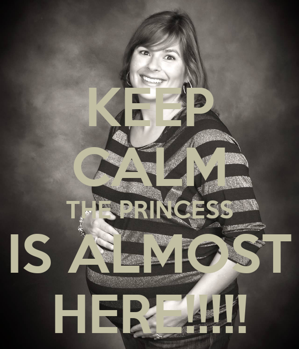 KEEP CALM THE PRINCESS IS ALMOST HERE!!!!!