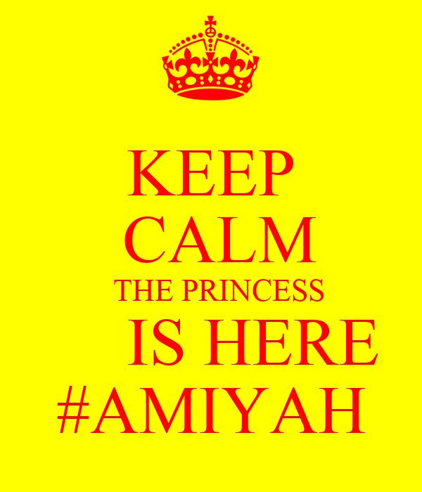 KEEP  CALM   THE PRINCESS      IS HERE #AMIYAH