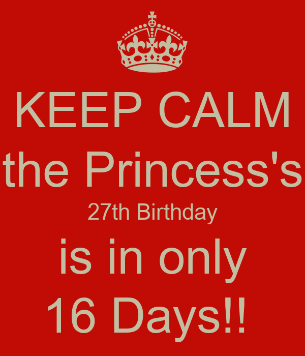 KEEP CALM the Princess's 27th Birthday is in only 16 Days!!