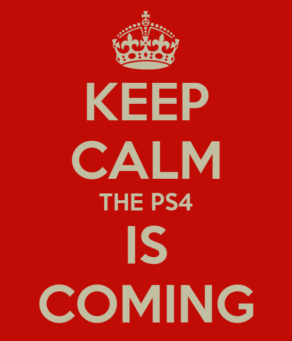 KEEP CALM THE PS4 IS COMING
