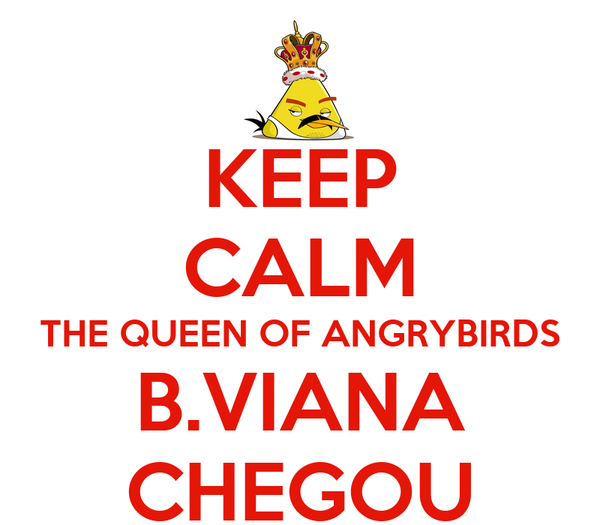 KEEP CALM THE QUEEN OF ANGRYBIRDS B.VIANA CHEGOU