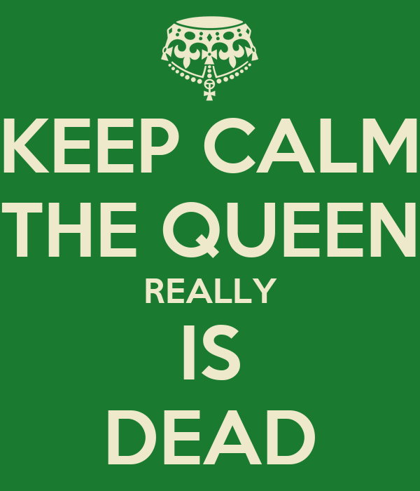 KEEP CALM THE QUEEN REALLY IS DEAD