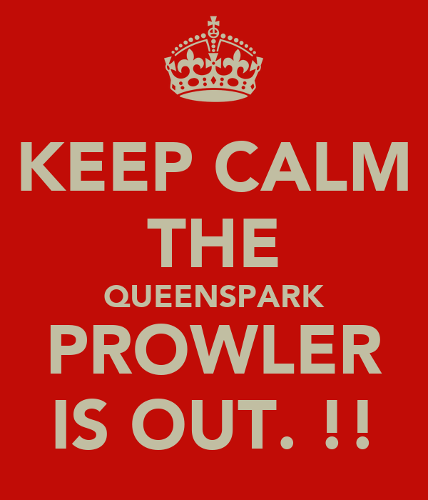 KEEP CALM THE QUEENSPARK PROWLER IS OUT. !!