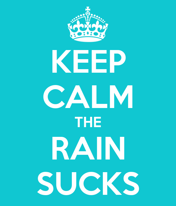 KEEP CALM THE RAIN SUCKS