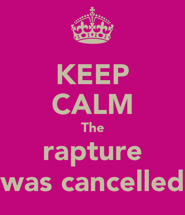 KEEP CALM The rapture was cancelled