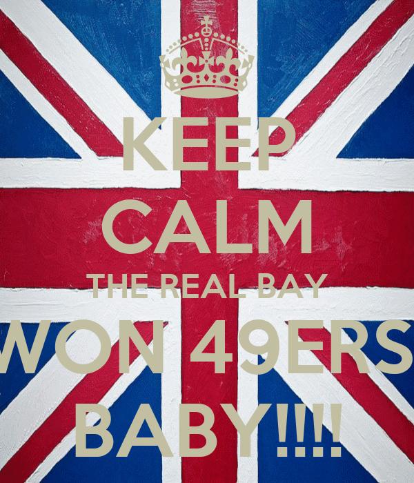 KEEP CALM THE REAL BAY WON 49ERS  BABY!!!!