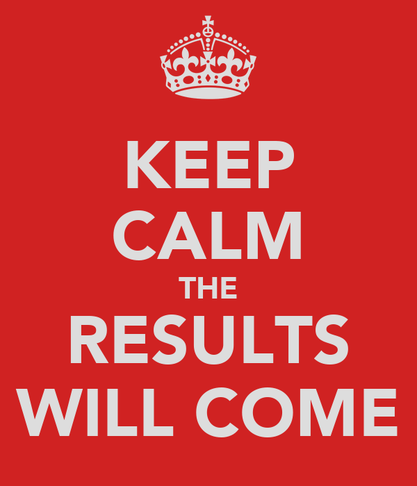 KEEP CALM THE RESULTS WILL COME