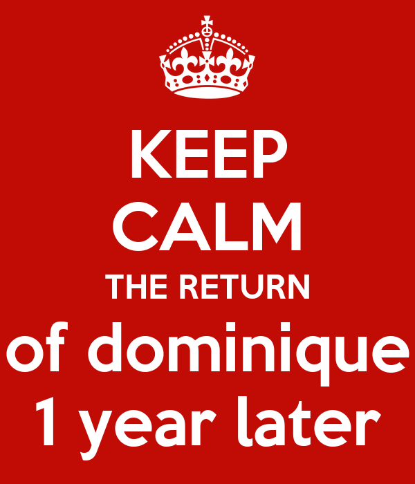 KEEP CALM THE RETURN of dominique 1 year later