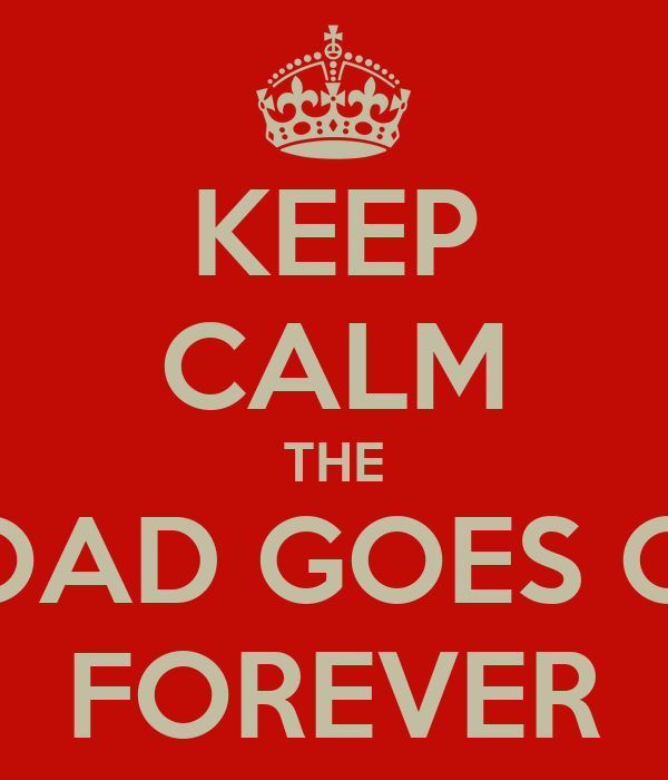 KEEP CALM THE ROAD GOES ON FOREVER