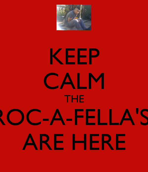 KEEP CALM THE ROC-A-FELLA'S  ARE HERE