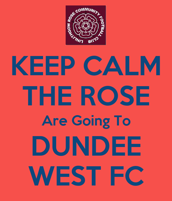 KEEP CALM THE ROSE Are Going To DUNDEE WEST FC