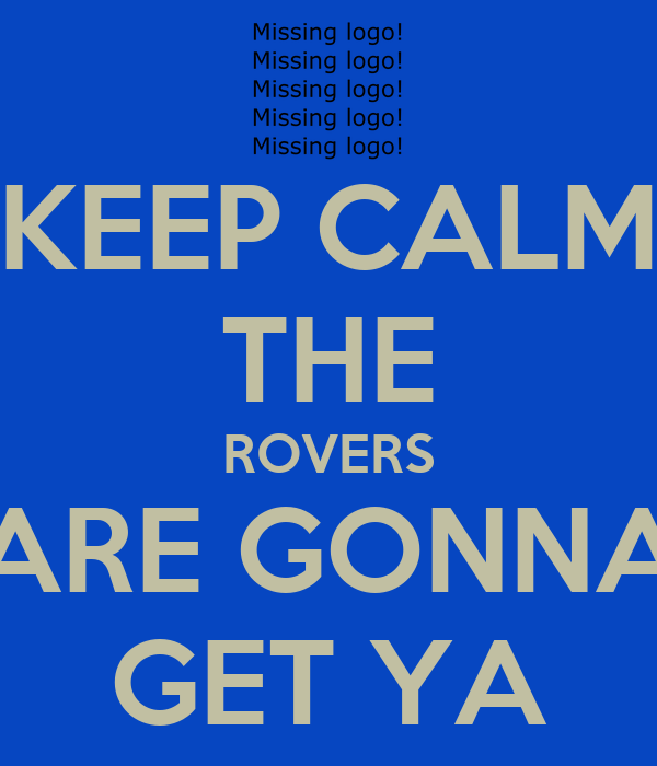 KEEP CALM THE ROVERS ARE GONNA GET YA