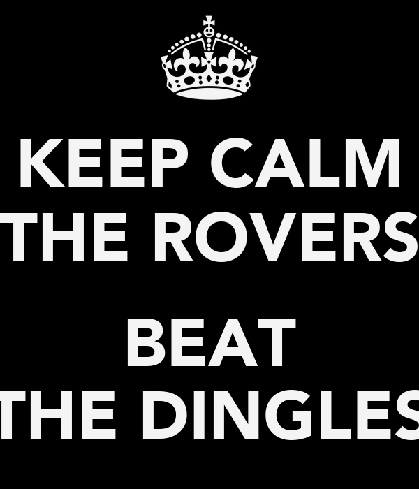 KEEP CALM THE ROVERS  BEAT THE DINGLES