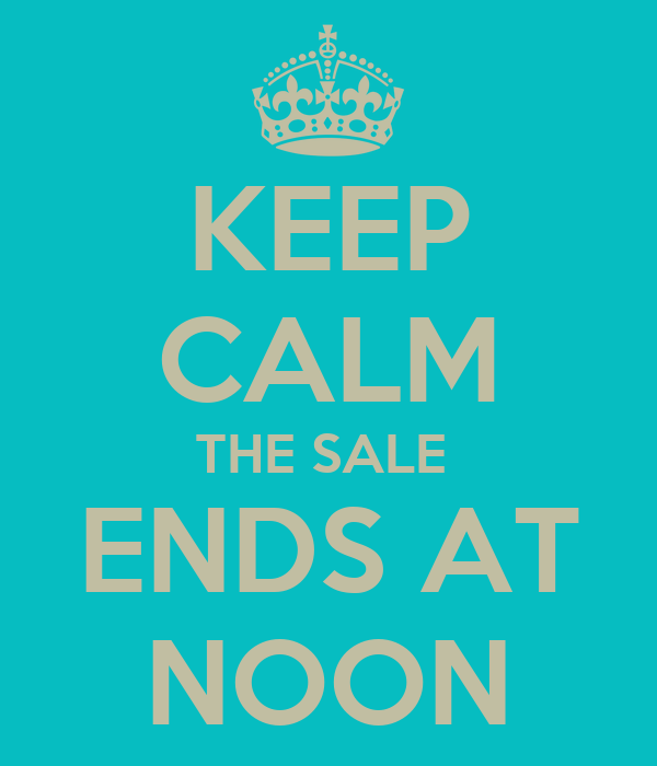 KEEP CALM THE SALE  ENDS AT NOON